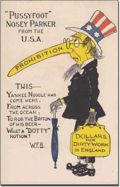 "Reactions to the possibility of the American 18th Ammendment influencing attitudes to alcohol consumption in the Great Britain were vehement. This postcard relates specifically to the celebrated American prohibitionist, William Eugene ""Pussyfoot"" Johnson (25th March 1862 – 2nd February 1945). Pussyfoot Johnson made his name for his stealthlike pursuit of those in breach of the 18th Amendment. On the 13th November 1919 whilst lecturing on temperance in London, Pussyfoot Johnson was captured by a mob and paraded through the streets. During the incident he sustained an injury and later lost the use of his right eye as a result."